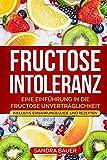Fructose Intoleranz: Eine Einführung in die Fructose Unverträglichkeit. Inklusive Ernährungsguide und Rezepten.
