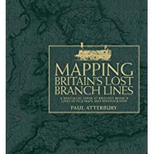 Mapping Britain's Lost Branch Lines: A nostalgic look at Britain's branch lines in old maps and photographs by Atterbury, Paul (September 27, 2013) Hardcover