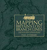 By Paul Atterbury - Mapping Britain's Lost Branch Lines: A nostalgic look at Britain's branch lines in old maps and photographs
