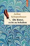 Die Kunst, recht zu behalten. In achtunddreißig Kunstgriffen dargestellt (Anaconda HC) (Geschenkbuch Weisheit) - Arthur Schopenhauer