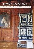 Tiroler Kachelöfen: Keramische Ofenkultur in Nord-, Süd- und Osttirol