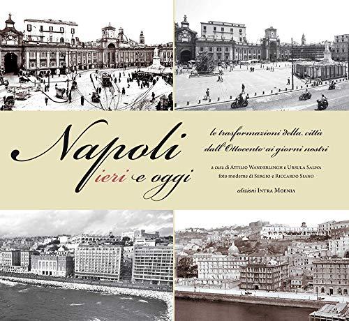 Napoli ieri e oggi. Le trasformazioni della città dall'Ottocento ai giorni nostri. Ediz. illustrata