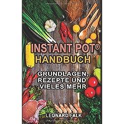 Instant Pot® Handbuch - Grundlagen, Rezepte und vieles mehr: (Alles Wissenswerte zum Multifunktions-Küchengerät, schneller und effizienter kochen, gesünder ernähren)