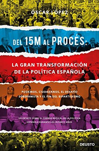 Del 15M al Procés: la gran transformación de la política española: Podemos, Ciudadanos, el desafío soberanista y el fin del bipartidismo por Oscar López Agueda