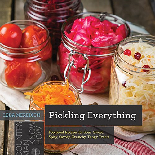 Pickling Everything: Foolproof Recipes for Sour, Sweet, Spicy, Savory, Crunchy, Tangy Treats (Countryman Pantry)