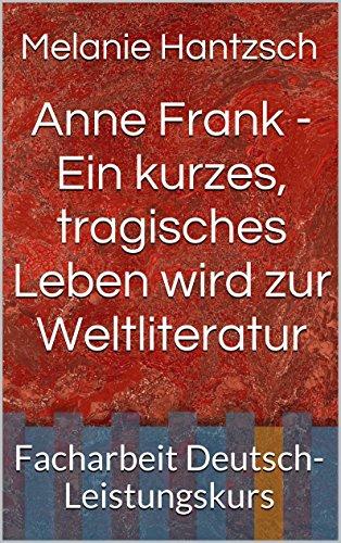 Anne Frank - Ein kurzes, tragisches Leben wird zur Weltliteratur: Facharbeit Deutsch-Leistungskurs