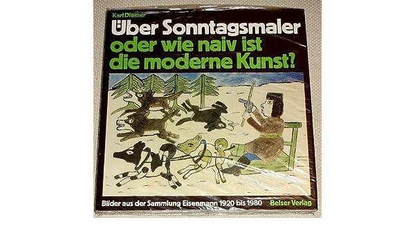 Über Sonntagsmaler: Oder Wie Naiv Ist Die Moderne Kunst? : Bilder Aus Der  Sammlung Eisenmann 1920 Bis 1980: Amazon.co.uk: Karl Diemer: 9783763019571:  Books