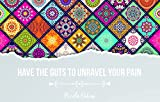 HAVE THE GUTS TO UNRAVEL YOUR PAIN: A guide and an invitation. From my own experience from pain to freedom, joy and health