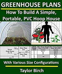 Greenhouse Plans: How To Build A Simple, Portable, PVC Hoop House With Various Size Configurations (Greenhouse Plans Series) (English Edition) von [Birch, Taylor]