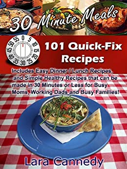 30 Minute Meals 101 Quick-Fix Recipes - Includes Easy Dinner / Lunch Recipes, and Simple Healthy Recipes that can be made in 30 Minutes or Less for Busy Moms, Working Dads and Busy Families! by [Cannedy, Lara]