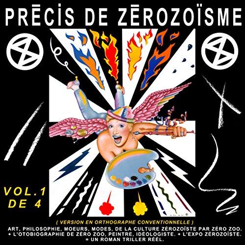 PRÉCIS DE ZÉROZOÏSME - T. 1: ART, PHILOSOPHIE, MŒURS, MODES, DE LA CULTURE ZÉROZOÏSTE PAR ZÉRO ZOO, + L'AUTOBIOGRAPHIE DE ZÉRO ZOO, PEINTRE, IDÉOLOGISTE, ... de François-Pierre Bleau dit ZÉRO ZOO)