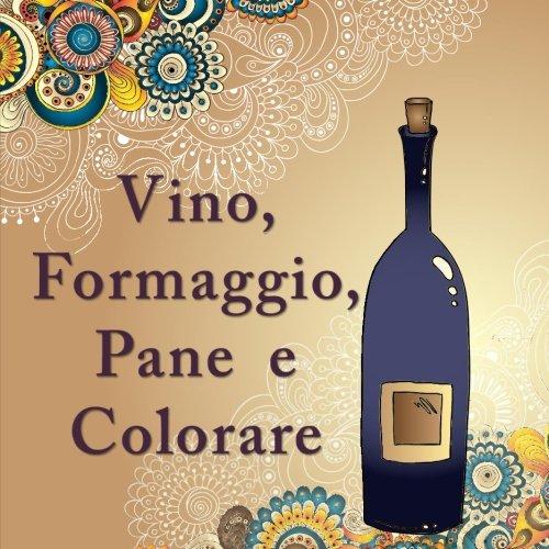Vino, Formaggio, Pane E Colorare: Il libro da colorare per adulti con disegni anti-stress e modelli per gli amanti del vino ovunque