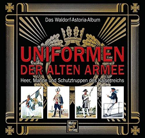 Uniformen der alten Armee: Das Waldorf-Astoria Album / Heer, Marine und Schutztruppen des Kaiserreichs -