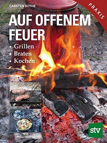 Auf offenem Feuer: Grillen, Braten, Kochen (Kochen Feuer Offenen)