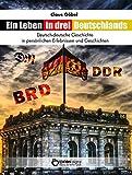 Ein Leben in drei Deutschlands: Deutsch-deutsche Geschichte in persönlichen Erlebnissen und Geschichten