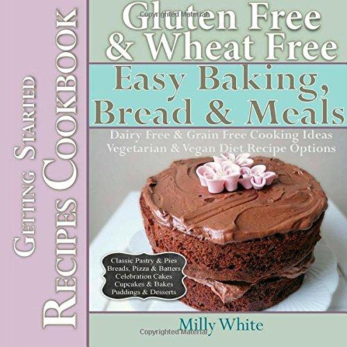 Gluten Free & Wheat Free Easy Baking, Bread & Meals Getting Started Recipes Cookbook: Dairy Free & Grain Free Cooking Ideas, Vegetarian & Vegan Diet ... Disease & Gluten Intolerance Cook Books)