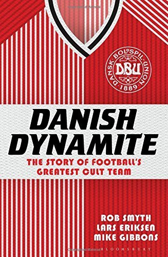Danish Dynamite: The Story of Football's Greatest Cult Team by Rob Smyth (2014-04-24)