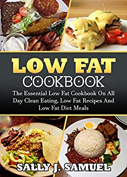 Low Fat Cookbook: The Essential Low Fat Cookbook On All Day Clean Eating, Low Fat Recipes And Low Fat Diet Meals (Low Fat Cookbook, Low Fat Recipes) by [Samuel, Sally J.]