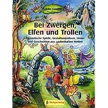 Bei Zwergen, Elfen und Trollen: Fantastische Spiele, Gestaltungsideen, Lieder und Geschichten aus zauberhaften Welten