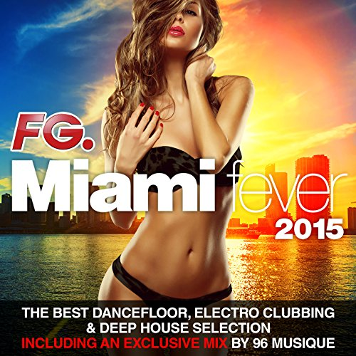 Miami Fever 2015 (By FG) [The Best Dancefloor, Electro Clubbing & Deep House Selection. Including an exclusive mix by 96 Musique]
