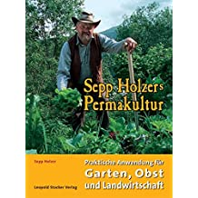 Sepp Holzers Permakultur: Praktische Anwendung für Garten, Obst- und Landwirtschaft