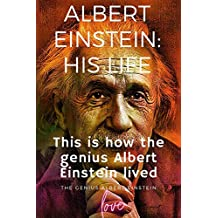 Albert Einstein: his life the beginning and the end: This is how the genius Albert Einstein lived (English Edition)