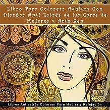 Libro Para Colorear Adultos Con Disenos Anti Estres de las Caras de Mujeres y Arte Zen: Libros Antiestres Colorear Para Mediar y Relajacion (Libros de arte terapia para inspiracion relajacion y calma)