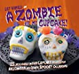 A Zombie Ate My Cupcake!: 25 deliciously weird cupcake recipes for halloween and other spooky occasions