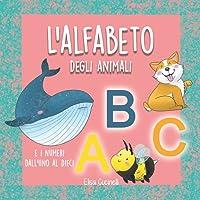 L'Alfabeto degli Animali: II mio Primo Alfabetiere, Impara ABC e i Numeri dal 1 al 10. Abecedario per Bambini a Colori…
