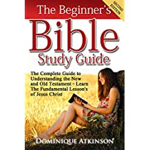 THE BIBLE: THE BEGINNER'S BIBLE STUDY GUIDE - SECOND EDITION:  Understanding the Old and New Testament. Learn the Fundamental Lessons of Jesus Christ (Study Guide Christianity Historical Jesus)