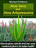 Aloe Vera and Aloe Arborescens: How to grow, care for and use your medicinal plants for better health! (Organic Gardening Book 4) (English Edition)