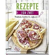 Rezepte für Zwei: Praktisch, köstlich & raffiniert