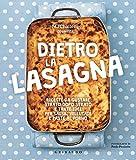 Dietro la lasagna. Ricette da gustare strato dopo strato e tante idee per salse, vellutate e paste al forno. Ediz. a colori