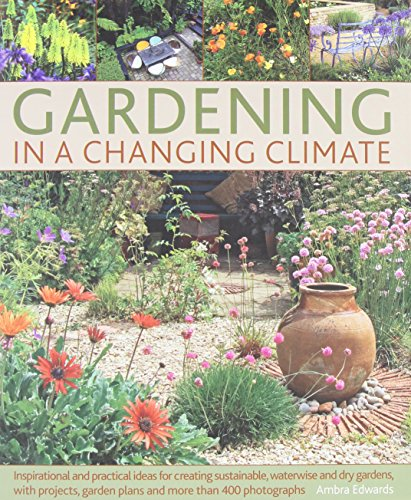 gardening in a changing climate: inspirational and practical ideas for creating sustainable, waterwise and dry gardens, with projects, garden plans and more than 400 photograpgs