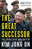 The Great Successor: The Secret Rise and Rule of Kim Jong Un