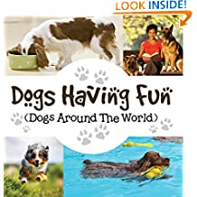 Dogs Having Fun (Dogs Around The World): Pets for Kids (Children's Dog Books)