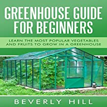 Greenhouse Guide for Beginners: Learn the Most Popular Vegetables and Fruits to Grow in a Greenhouse