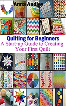 Quilting for Beginners: A Start-up Guide to Creating Your First Quilt by [Audley, Anna]