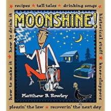 Moonshine!: Recipes, Tall Tales, Drinking Songs, Historical Stuff, Knee-slappers, How to Make It, How to Drink It, Pleasin' the Law, Recoverin' the Next Day
