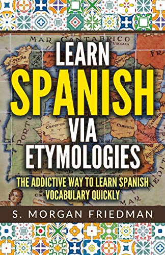 Learn Spanish via Etymologies: The Addictive Way To Learn Spanish Quickly