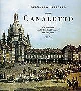 Bernardo Bellotto genannt Canaletto: Ein Venezianer malte Dresden, Pirna und den Königstein