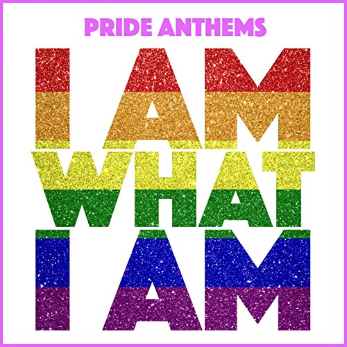 Pride Anthems (I Am What I Am)