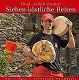 Sieben köstliche Reisen. Friaul - Julisch-Venetien:: Kultur - Küche - Keller - Peter Lexe