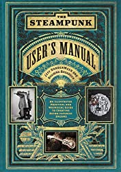 Steampunk User's Manual, The: An Illustrated Practical and Whimsical Guide to Creating Retro-futurist Dreams
