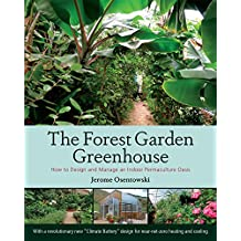 The Forest Garden Greenhouse: How to Design and Manage an Indoor Permaculture Food Oasis