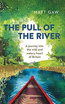 The Pull of the River: A Journey into the Wild and Watery Heart of Britain by [Gaw, Matt]