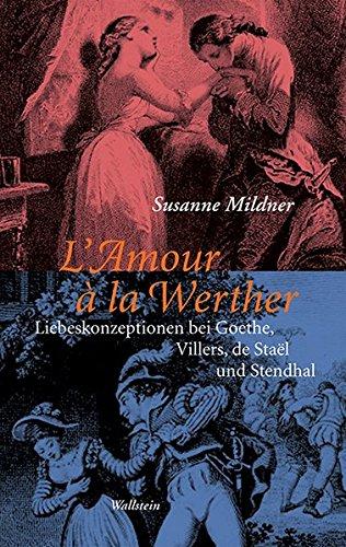 L'Amour à la Werther: Liebeskonzeptionen bei Goethe, Villers, de Staël und Stendhal