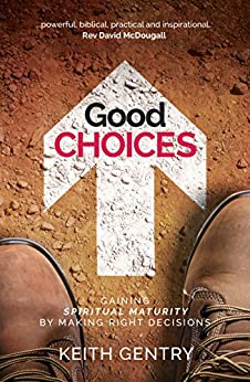 Good Choices: Gaining spiritual maturity by making right decisions by [Gentry, Keith]