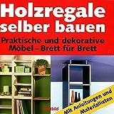 Holzregale selber bauen : praktische und dekorative Möbel - Brett für Brett ; [mit Anleitungen und Materiallisten]