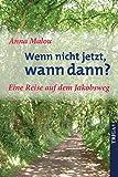 Wenn nicht jetzt, wann dann?: Eine Reise auf dem Jakobsweg. Auch als eBook erhältlich. - Anna Malou